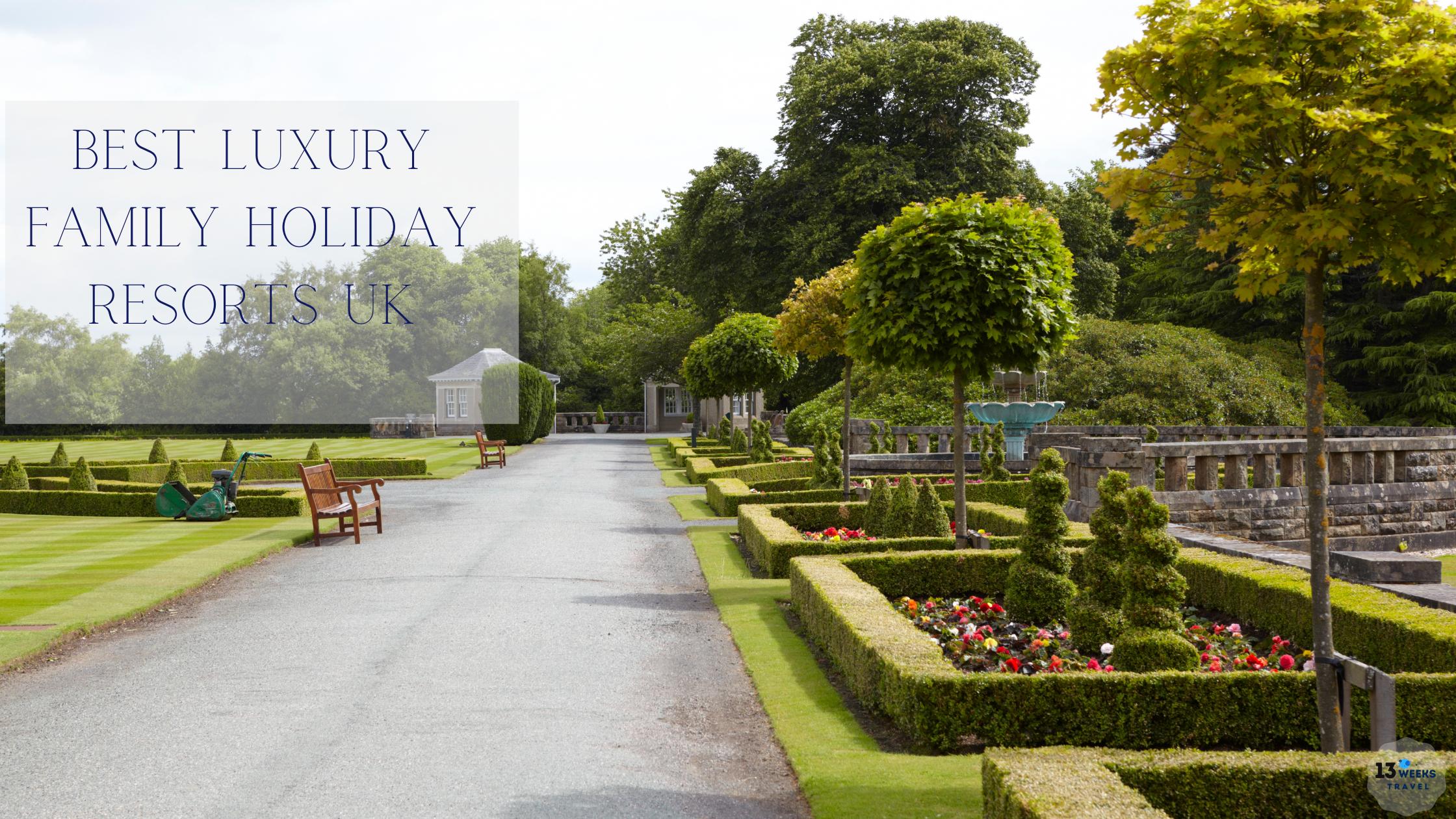 Best Luxury Family Holiday Resorts UK _ 13 Weeks Travel